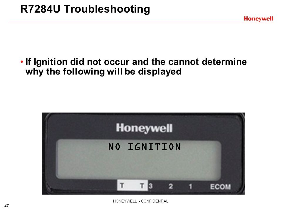 47 HONEYWELL - CONFIDENTIAL R7284U Troubleshooting If Ignition did not occur and the cannot determine why the following will be displayed NO IGNITION