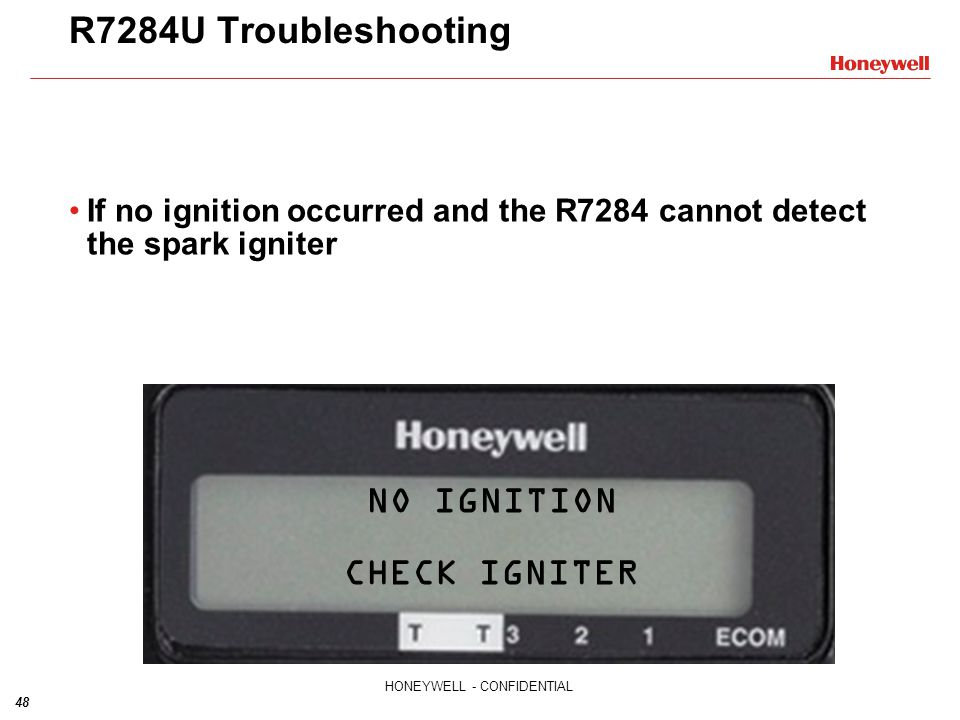 48 HONEYWELL - CONFIDENTIAL R7284U Troubleshooting If no ignition occurred and the R7284 cannot detect the spark igniter NO IGNITION CHECK IGNITER