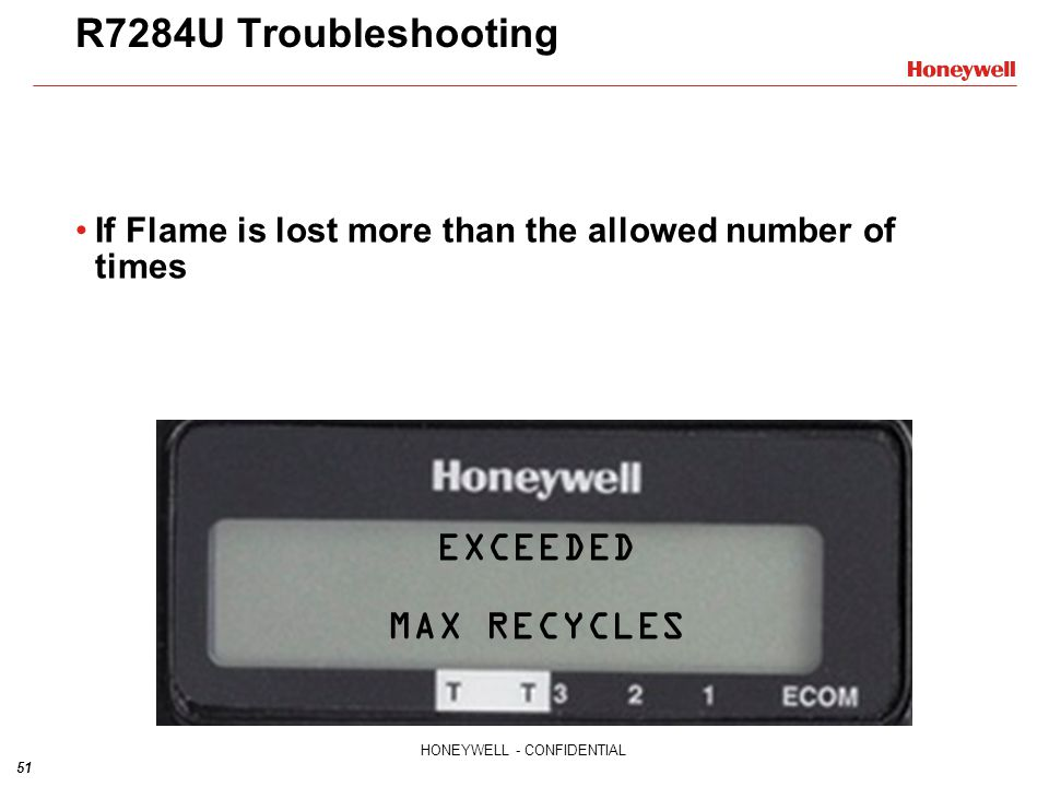 51 HONEYWELL - CONFIDENTIAL R7284U Troubleshooting If Flame is lost more than the allowed number of times EXCEEDED MAX RECYCLES