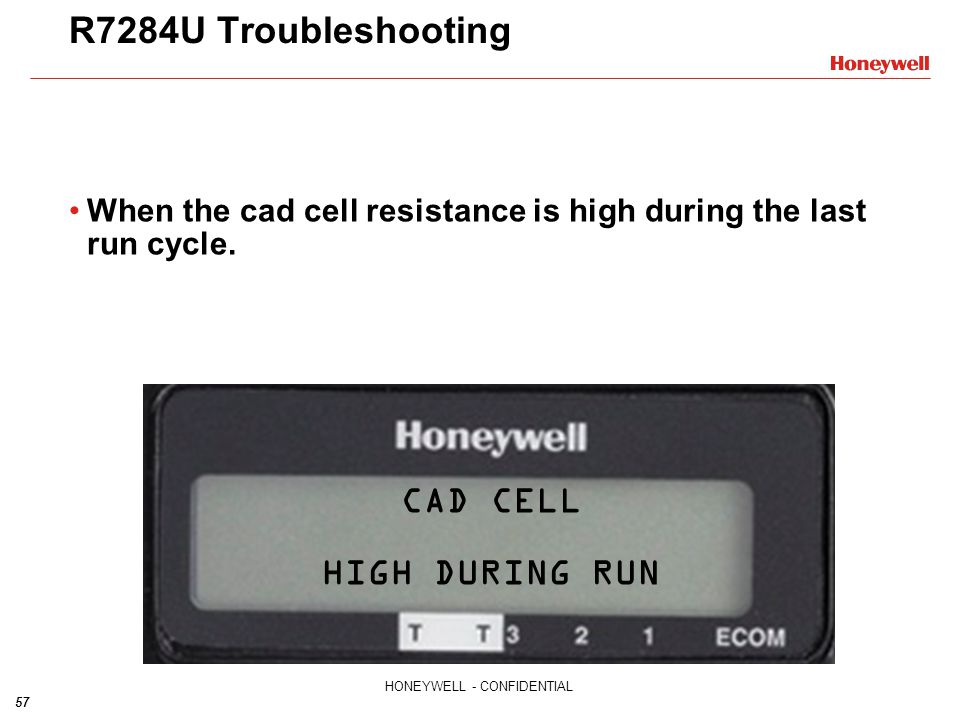 57 HONEYWELL - CONFIDENTIAL R7284U Troubleshooting When the cad cell resistance is high during the last run cycle. CAD CELL HIGH DURING RUN