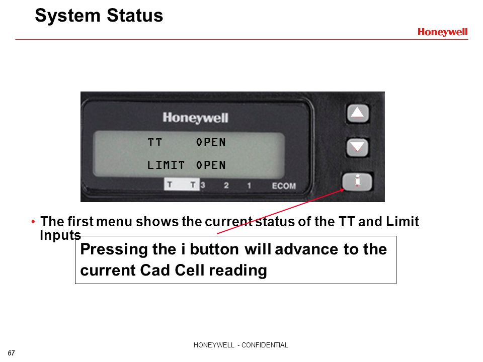 67 HONEYWELL - CONFIDENTIAL TTOPEN LIMITOPEN System Status The first menu shows the current status of the TT and Limit Inputs Pressing the i button wi
