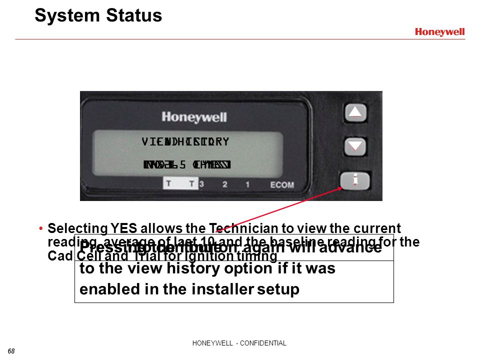 68 HONEYWELL - CONFIDENTIAL CAD CELL 75265 OHMS VIEW HISTORY [NO] YES System Status Pressing the i button again will advance to the view history optio