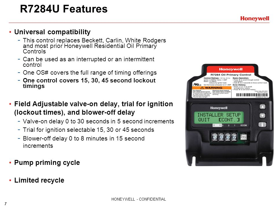 7 HONEYWELL - CONFIDENTIAL R7284U Features Universal compatibility - This control replaces Beckett, Carlin, White Rodgers and most prior Honeywell Res
