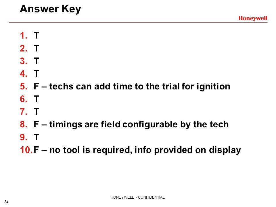 84 HONEYWELL - CONFIDENTIAL Answer Key 1.T 2.T 3.T 4.T 5.F – techs can add time to the trial for ignition 6.T 7.T 8.F – timings are field configurable