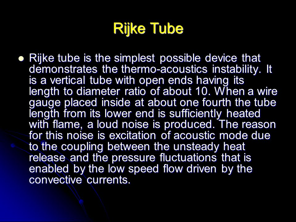 Rijke Tube Rijke tube is the simplest possible device that demonstrates the thermo-acoustics instability.