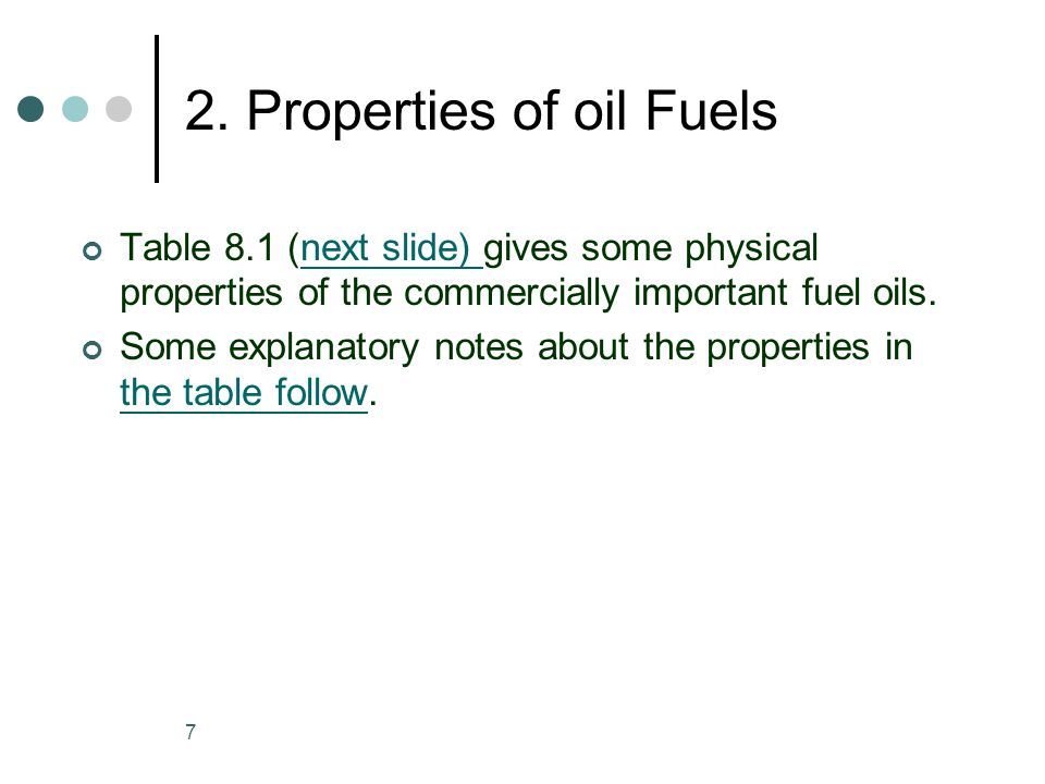 7 2. Properties of oil Fuels Table 8.1 (next slide) gives some physical properties of the commercially important fuel oils.next slide) Some explanator