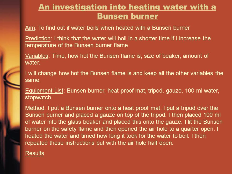 An investigation into heating water with a Bunsen burner Aim: To find out if water boils when heated with a Bunsen burner Prediction: I think that the water will boil in a shorter time if I increase the temperature of the Bunsen burner flame Variables: Time, how hot the Bunsen flame is, size of beaker, amount of water.