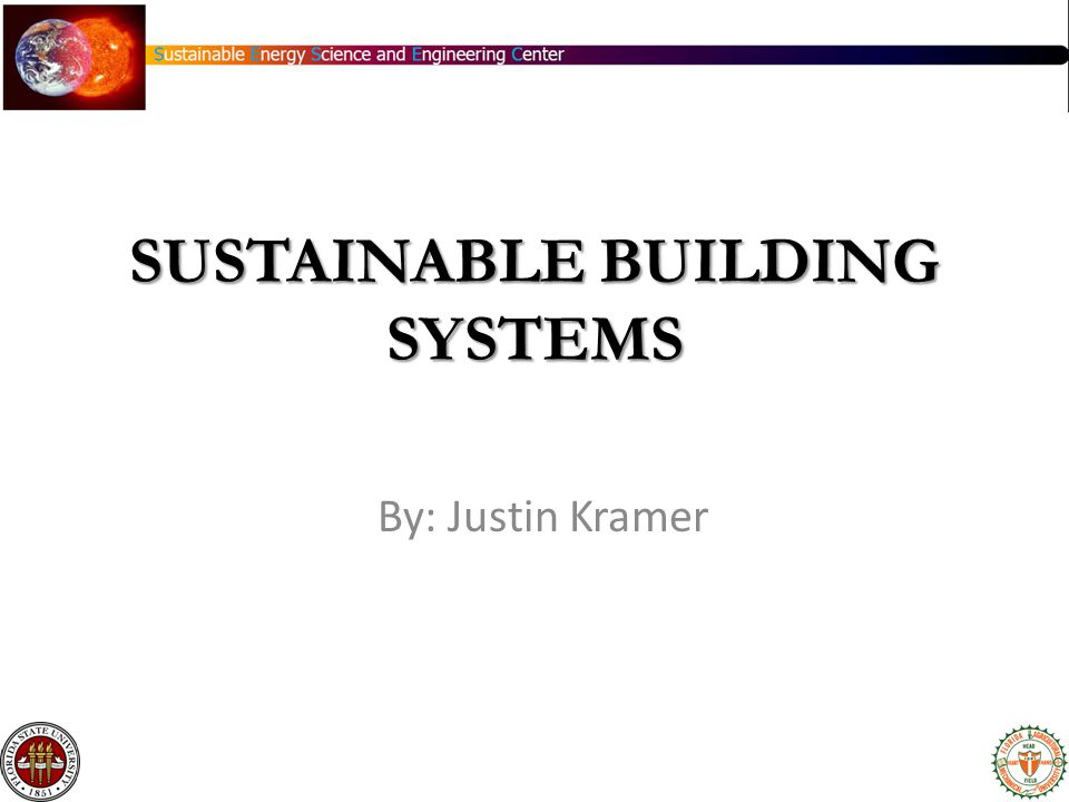 SUSTAINABLE BUILDING SYSTEMS By: Justin Kramer