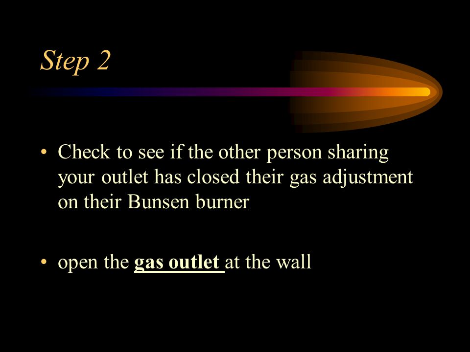 Step 2 Check to see if the other person sharing your outlet has closed their gas adjustment on their Bunsen burner open the gas outlet at the wall