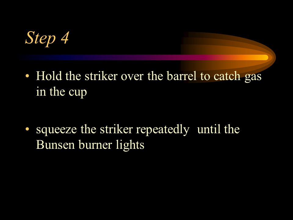 Step 4 Hold the striker over the barrel to catch gas in the cup squeeze the striker repeatedly until the Bunsen burner lights
