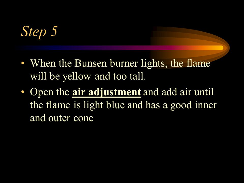 Step 5 When the Bunsen burner lights, the flame will be yellow and too tall.