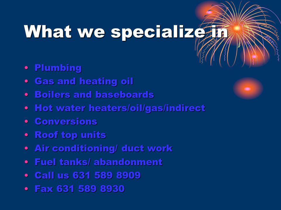 What we specialize in PlumbingPlumbing Gas and heating oilGas and heating oil Boilers and baseboardsBoilers and baseboards Hot water heaters/oil/gas/indirectHot water heaters/oil/gas/indirect ConversionsConversions Roof top unitsRoof top units Air conditioning/ duct workAir conditioning/ duct work Fuel tanks/ abandonmentFuel tanks/ abandonment Call us 631 589 8909Call us 631 589 8909 Fax 631 589 8930Fax 631 589 8930