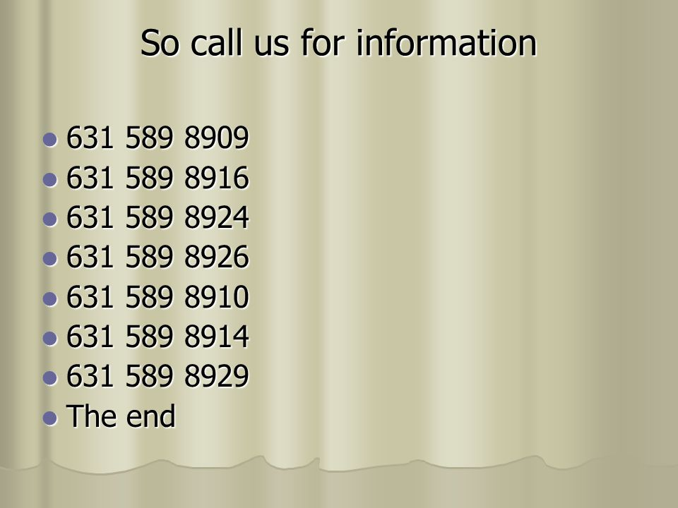 So call us for information 631 589 8909 631 589 8909 631 589 8916 631 589 8916 631 589 8924 631 589 8924 631 589 8926 631 589 8926 631 589 8910 631 589 8910 631 589 8914 631 589 8914 631 589 8929 631 589 8929 The end The end