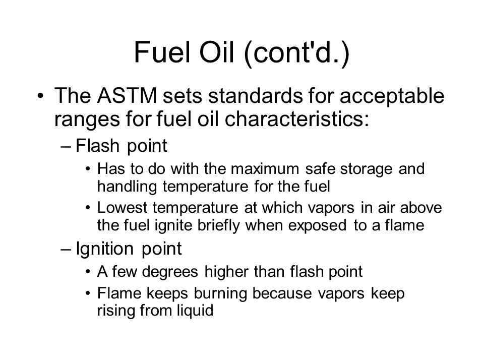 Fuel Oil (cont d.)‏ The ASTM sets standards for acceptable ranges for fuel oil characteristics: –Flash point Has to do with the maximum safe storage and handling temperature for the fuel Lowest temperature at which vapors in air above the fuel ignite briefly when exposed to a flame –Ignition point A few degrees higher than flash point Flame keeps burning because vapors keep rising from liquid