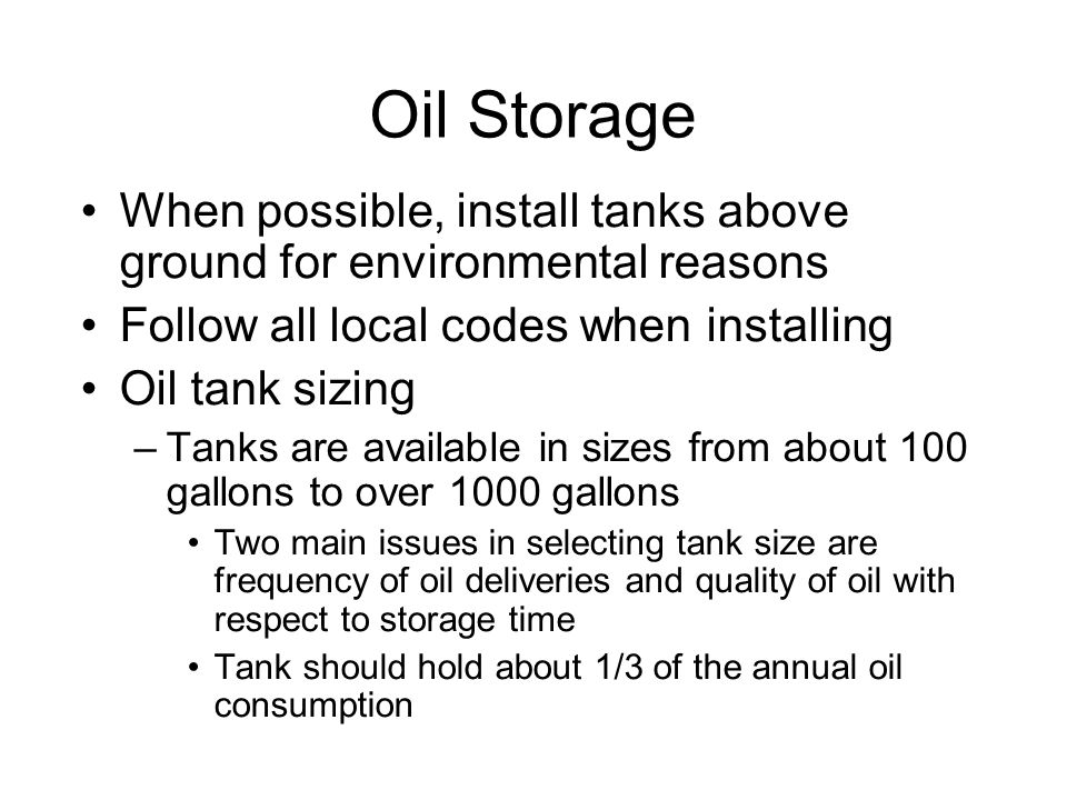 Oil Storage When possible, install tanks above ground for environmental reasons Follow all local codes when installing Oil tank sizing –Tanks are available in sizes from about 100 gallons to over 1000 gallons Two main issues in selecting tank size are frequency of oil deliveries and quality of oil with respect to storage time Tank should hold about 1/3 of the annual oil consumption