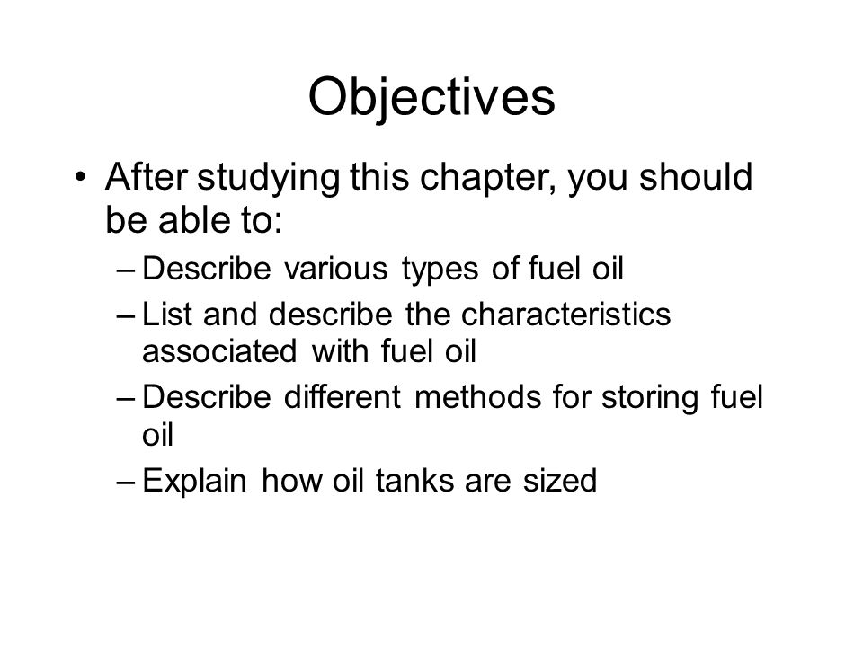 Objectives After studying this chapter, you should be able to: –Describe various types of fuel oil –List and describe the characteristics associated with fuel oil –Describe different methods for storing fuel oil –Explain how oil tanks are sized