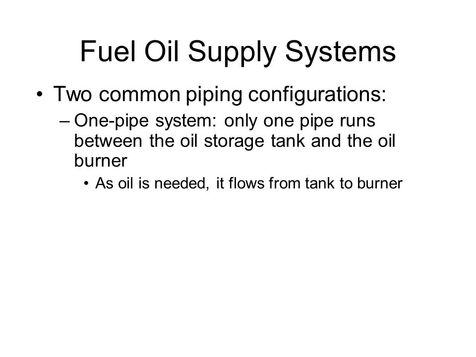 Fuel Oil Supply Systems Two common piping configurations: –One-pipe system: only one pipe runs between the oil storage tank and the oil burner As oil is needed, it flows from tank to burner