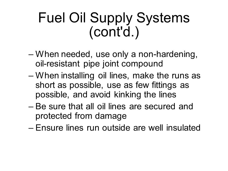 Fuel Oil Supply Systems (cont d.)‏ –When needed, use only a non-hardening, oil-resistant pipe joint compound –When installing oil lines, make the runs as short as possible, use as few fittings as possible, and avoid kinking the lines –Be sure that all oil lines are secured and protected from damage –Ensure lines run outside are well insulated