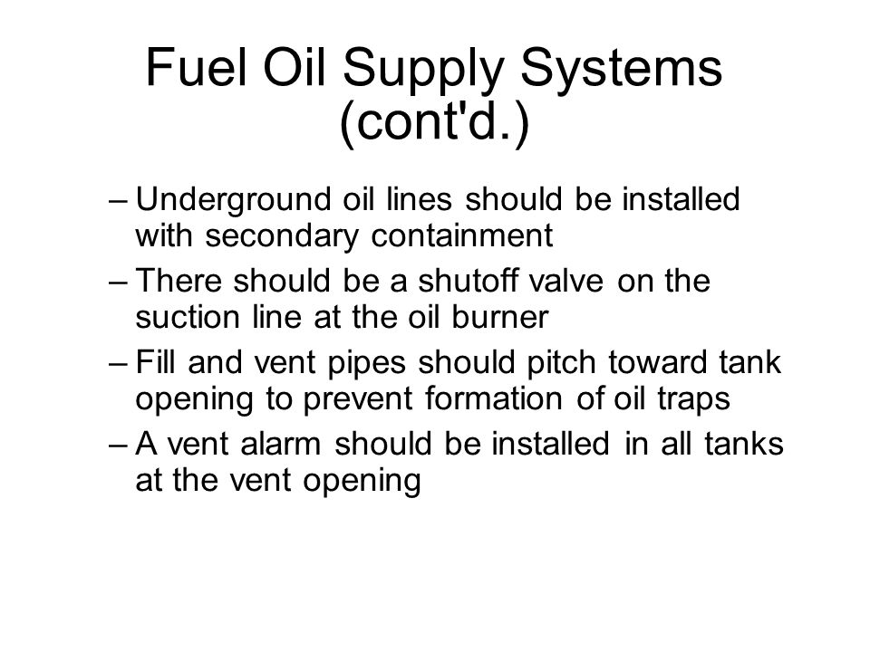 Fuel Oil Supply Systems (cont d.)‏ –Underground oil lines should be installed with secondary containment –There should be a shutoff valve on the suction line at the oil burner –Fill and vent pipes should pitch toward tank opening to prevent formation of oil traps –A vent alarm should be installed in all tanks at the vent opening