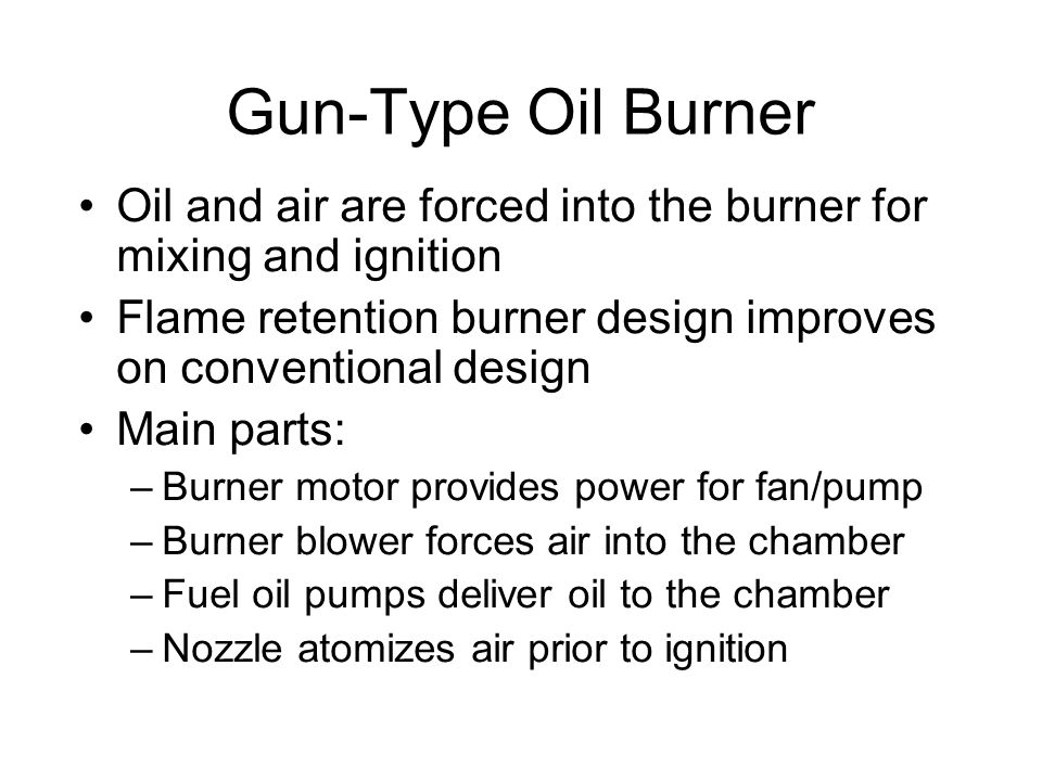 Gun-Type Oil Burner Oil and air are forced into the burner for mixing and ignition Flame retention burner design improves on conventional design Main parts: –Burner motor provides power for fan/pump –Burner blower forces air into the chamber –Fuel oil pumps deliver oil to the chamber –Nozzle atomizes air prior to ignition