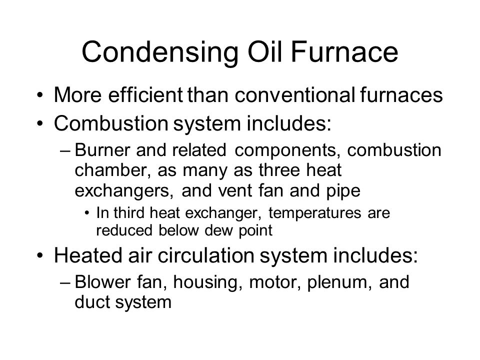 Condensing Oil Furnace More efficient than conventional furnaces Combustion system includes: –Burner and related components, combustion chamber, as many as three heat exchangers, and vent fan and pipe In third heat exchanger, temperatures are reduced below dew point Heated air circulation system includes: –Blower fan, housing, motor, plenum, and duct system
