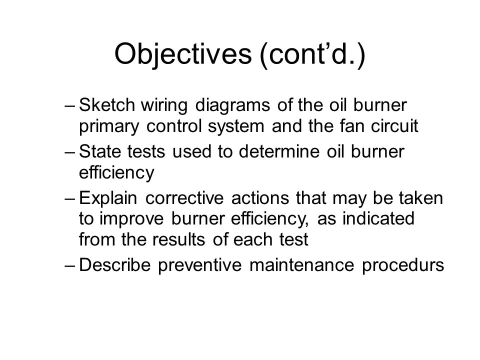 Objectives (cont'd.)‏ –Sketch wiring diagrams of the oil burner primary control system and the fan circuit –State tests used to determine oil burner efficiency –Explain corrective actions that may be taken to improve burner efficiency, as indicated from the results of each test –Describe preventive maintenance procedurs
