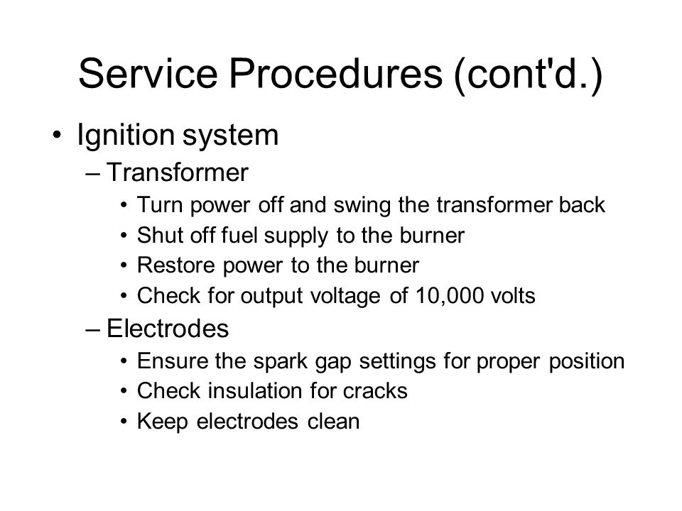 Service Procedures (cont d.)‏ Ignition system –Transformer Turn power off and swing the transformer back Shut off fuel supply to the burner Restore power to the burner Check for output voltage of 10,000 volts –Electrodes Ensure the spark gap settings for proper position Check insulation for cracks Keep electrodes clean