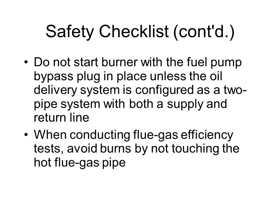 Safety Checklist (cont d.)‏ Do not start burner with the fuel pump bypass plug in place unless the oil delivery system is configured as a two- pipe system with both a supply and return line When conducting flue-gas efficiency tests, avoid burns by not touching the hot flue-gas pipe