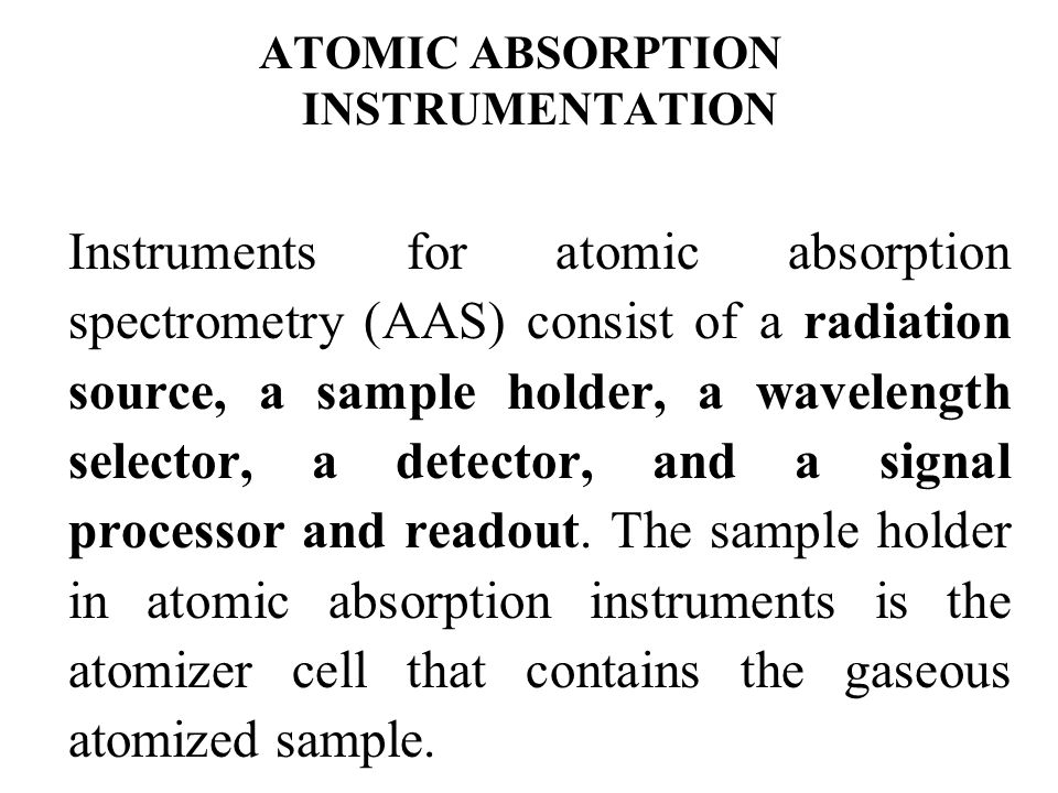 ATOMIC ABSORPTION INSTRUMENTATION Instruments for atomic absorption spectrometry (AAS) consist of a radiation source, a sample holder, a wavelength se