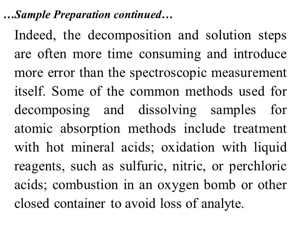 …Sample Preparation continued… Indeed, the decomposition and solution steps are often more time consuming and introduce more error than the spectrosco