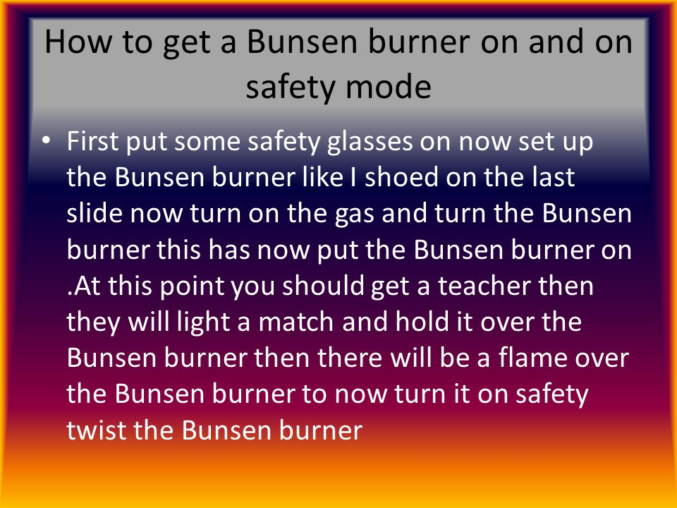 How to get a Bunsen burner on and on safety mode First put some safety glasses on now set up the Bunsen burner like I shoed on the last slide now turn on the gas and turn the Bunsen burner this has now put the Bunsen burner on.At this point you should get a teacher then they will light a match and hold it over the Bunsen burner then there will be a flame over the Bunsen burner to now turn it on safety twist the Bunsen burner