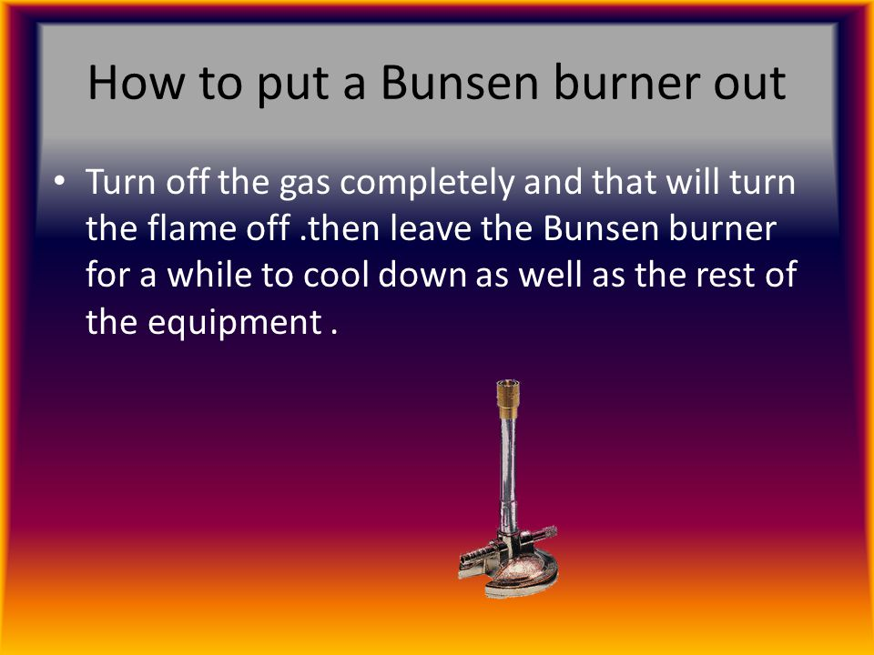 How to put a Bunsen burner out Turn off the gas completely and that will turn the flame off.then leave the Bunsen burner for a while to cool down as well as the rest of the equipment.