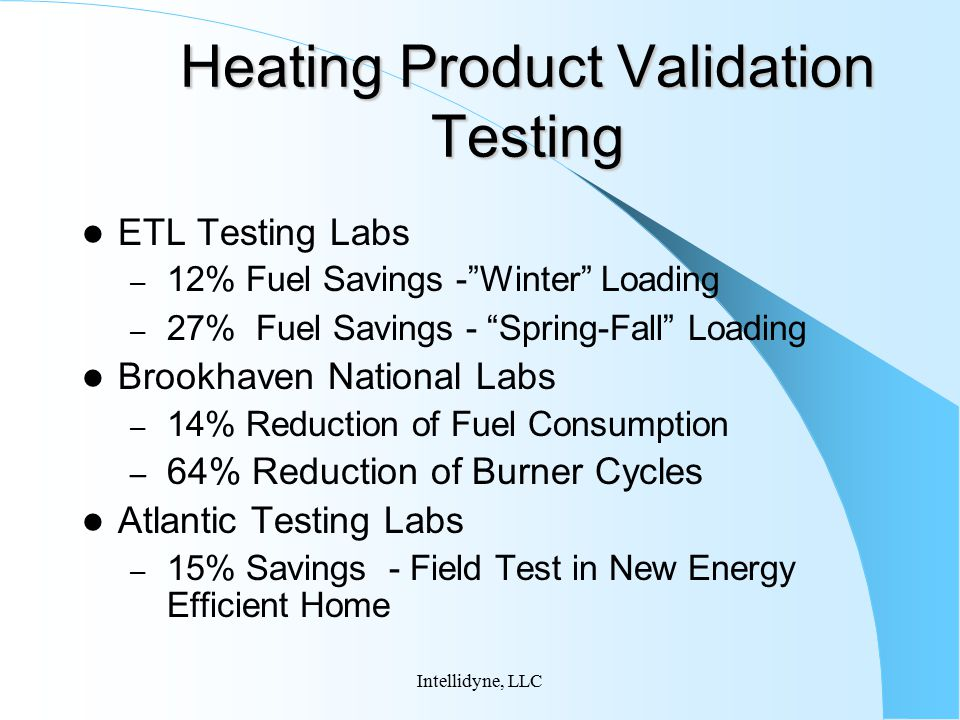 Intellidyne, LLC Heating Product Validation Testing (continued) Brooklyn Union – Space Temperature Testing Improved Space Temperature Consistency While Saving Fuel – Concept Tested with Customers Placed First When Tested in a Group of 9 Competing Products – Instrumented Field Test ( Jan 98- April 98) 14.7% Fuel Savings on High Efficiency Gas Boiler