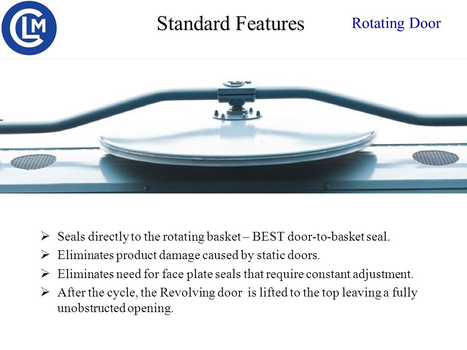 Rotating Door  Seals directly to the rotating basket – BEST door-to-basket seal.  Eliminates product damage caused by static doors.  Eliminates nee