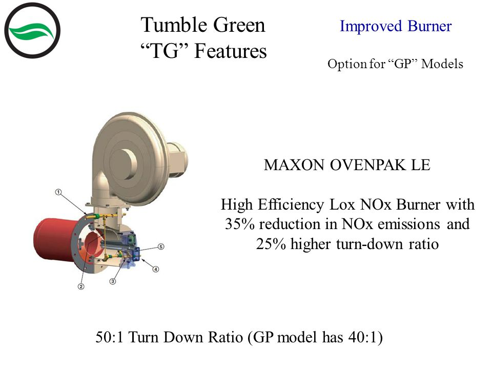 50:1 Turn Down Ratio (GP model has 40:1) MAXON OVENPAK LE High Efficiency Lox NOx Burner with 35% reduction in NOx emissions and 25% higher turn-down ratio Tumble Green TG Features Improved Burner Option for GP Models