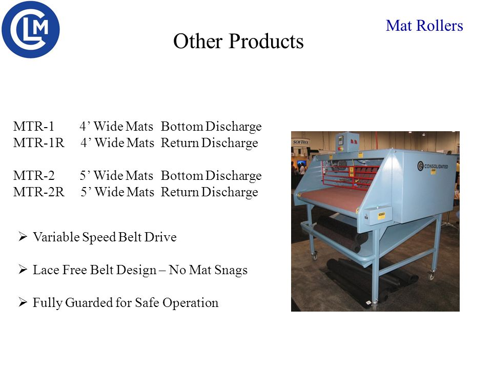 Other Products Mat Rollers  Variable Speed Belt Drive  Lace Free Belt Design – No Mat Snags  Fully Guarded for Safe Operation MTR-1 4' Wide MatsBottom Discharge MTR-1R 4' Wide MatsReturn Discharge MTR-2 5' Wide MatsBottom Discharge MTR-2R 5' Wide MatsReturn Discharge