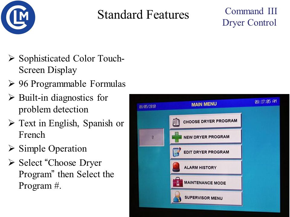 Command III Dryer Control  Sophisticated Color Touch- Screen Display  96 Programmable Formulas  Built-in diagnostics for problem detection  Text in English, Spanish or French  Simple Operation  Select Choose Dryer Program then Select the Program #.
