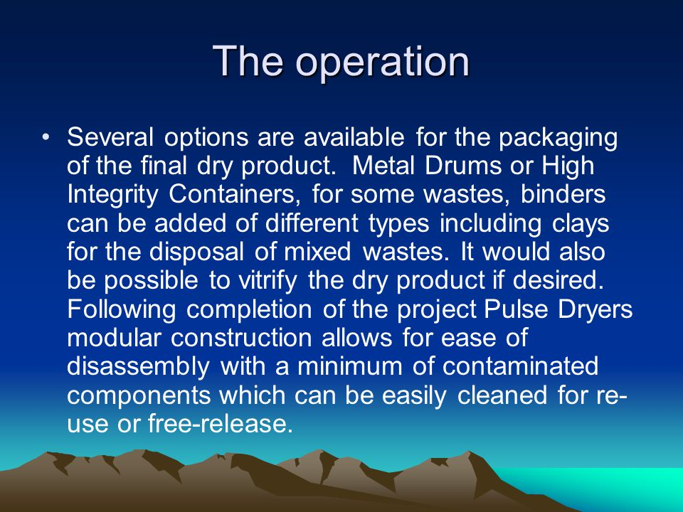 The operation Several options are available for the packaging of the final dry product. Metal Drums or High Integrity Containers, for some wastes, bin