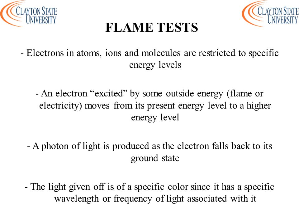 - Electrons in atoms, ions and molecules are restricted to specific energy levels - An electron excited by some outside energy (flame or electricity) moves from its present energy level to a higher energy level - A photon of light is produced as the electron falls back to its ground state - The light given off is of a specific color since it has a specific wavelength or frequency of light associated with it FLAME TESTS