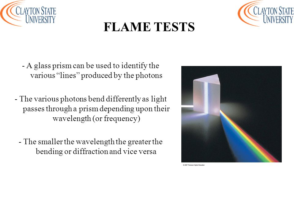 - A glass prism can be used to identify the various lines produced by the photons - The various photons bend differently as light passes through a prism depending upon their wavelength (or frequency) - The smaller the wavelength the greater the bending or diffraction and vice versa FLAME TESTS