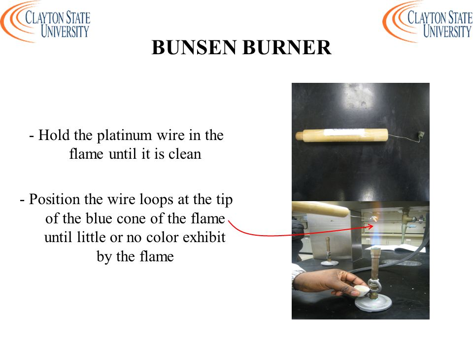 - Hold the platinum wire in the flame until it is clean - Position the wire loops at the tip of the blue cone of the flame until little or no color exhibit by the flame BUNSEN BURNER