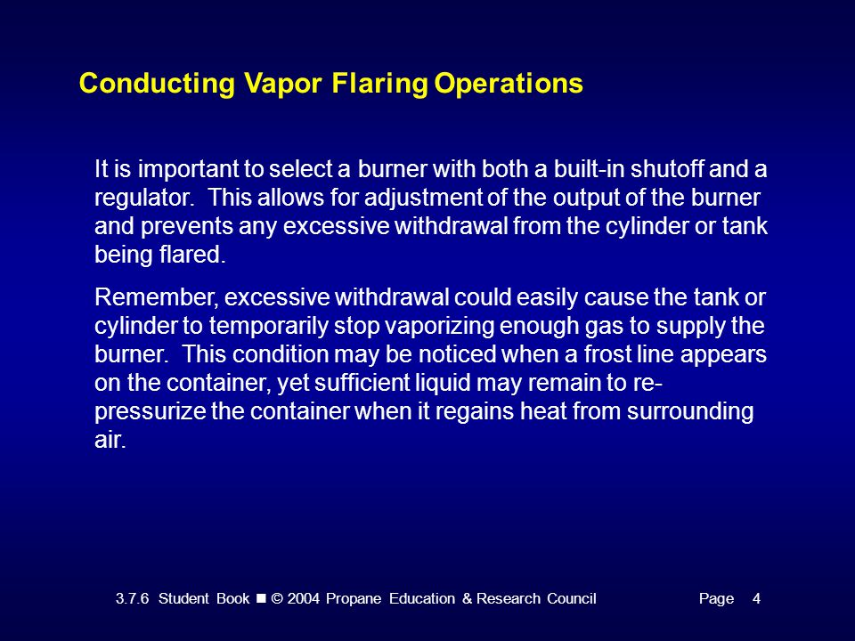 3.7.6 Student Book © 2004 Propane Education & Research CouncilPage 4 Conducting Vapor Flaring Operations It is important to select a burner with both