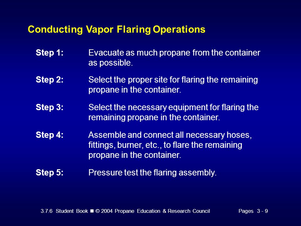 3.7.6 Student Book © 2004 Propane Education & Research CouncilPages 3 - 9 Conducting Vapor Flaring Operations Step 1:Evacuate as much propane from the