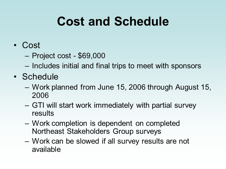 Cost and Schedule Cost –Project cost - $69,000 –Includes initial and final trips to meet with sponsors Schedule –Work planned from June 15, 2006 through August 15, 2006 –GTI will start work immediately with partial survey results –Work completion is dependent on completed Northeast Stakeholders Group surveys –Work can be slowed if all survey results are not available