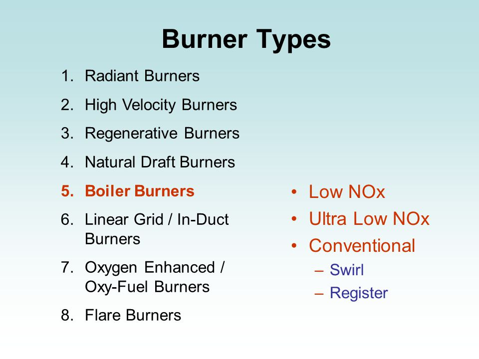 Burner Types 1.Radiant Burners 2.High Velocity Burners 3.Regenerative Burners 4.Natural Draft Burners 5.Boiler Burners 6.Linear Grid / In-Duct Burners 7.Oxygen Enhanced / Oxy-Fuel Burners 8.Flare Burners Low NOx Ultra Low NOx Conventional –Swirl –Register