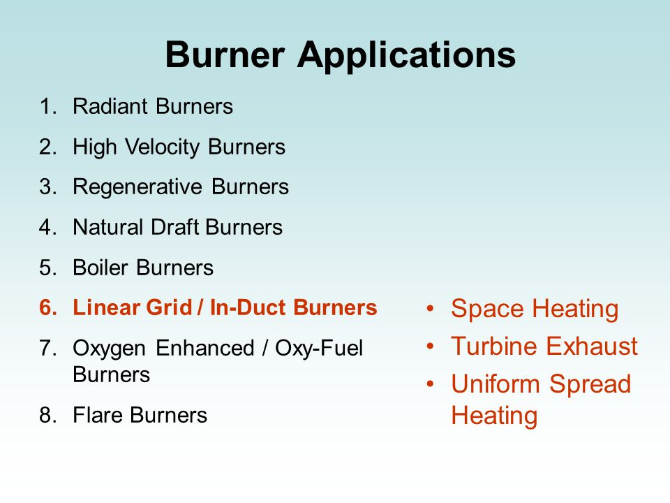 Burner Applications 1.Radiant Burners 2.High Velocity Burners 3.Regenerative Burners 4.Natural Draft Burners 5.Boiler Burners 6.Linear Grid / In-Duct Burners 7.Oxygen Enhanced / Oxy-Fuel Burners 8.Flare Burners Space Heating Turbine Exhaust Uniform Spread Heating