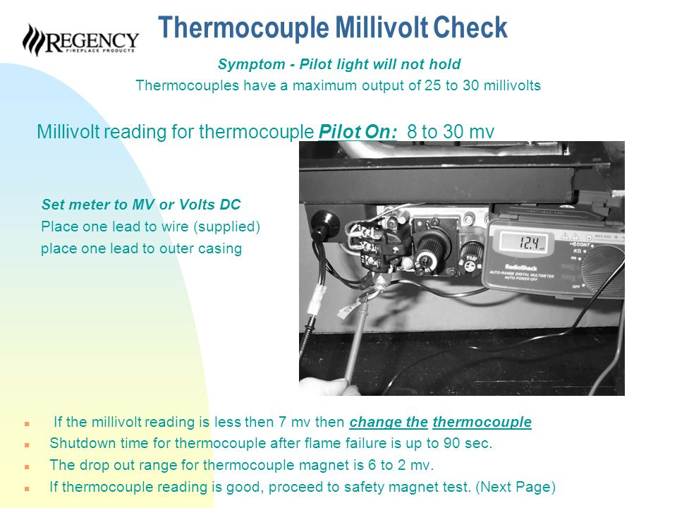 Thermocouple Millivolt Check Symptom - Pilot light will not hold Thermocouples have a maximum output of 25 to 30 millivolts Millivolt reading for thermocouple Pilot On: 8 to 30 mv Set meter to MV or Volts DC Place one lead to wire (supplied) place one lead to outer casing n If the millivolt reading is less then 7 mv then change the thermocouple n Shutdown time for thermocouple after flame failure is up to 90 sec.