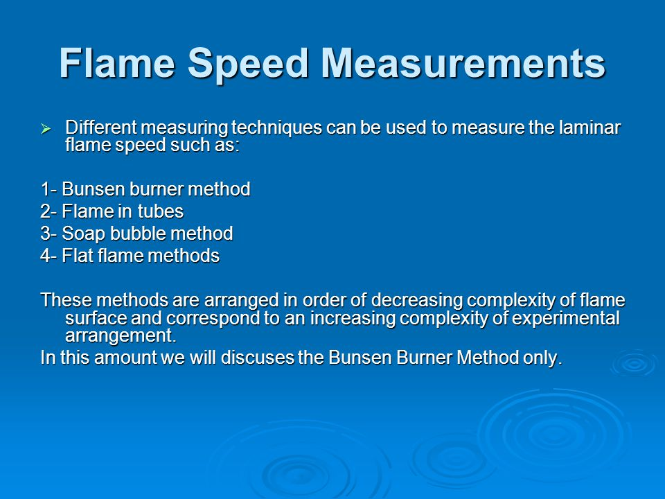 Flame Speed Measurements  Different measuring techniques can be used to measure the laminar flame speed such as: 1- Bunsen burner method 2- Flame in
