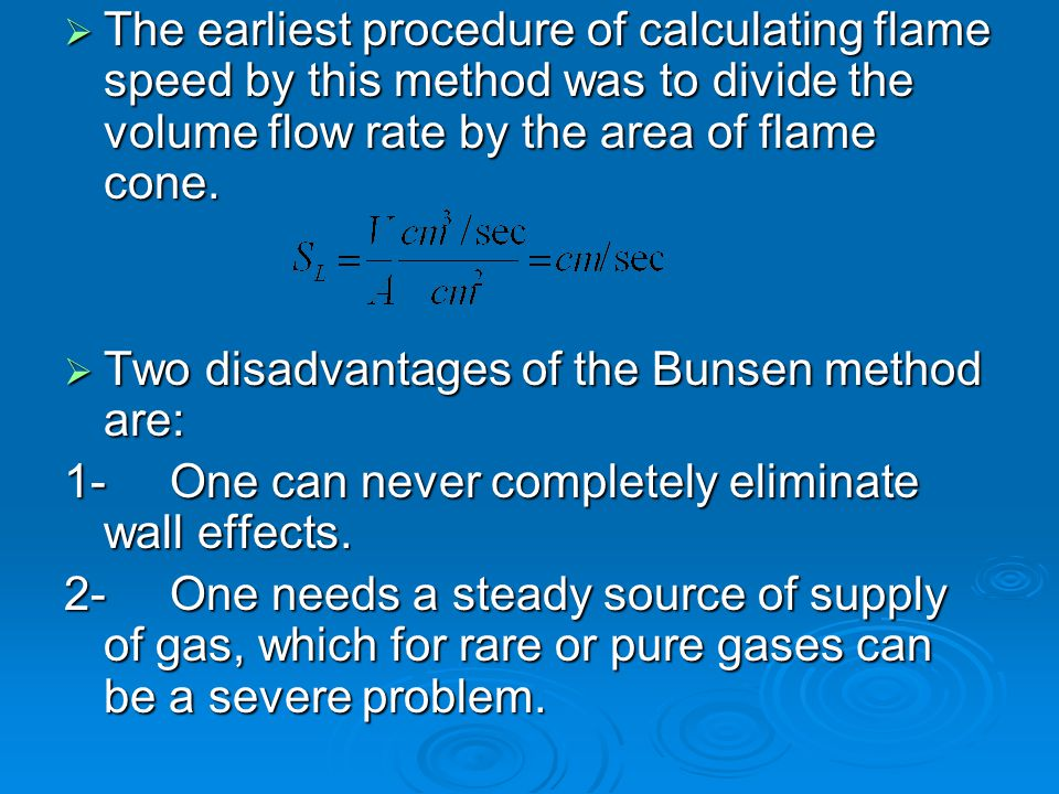  The earliest procedure of calculating flame speed by this method was to divide the volume flow rate by the area of flame cone.  Two disadvantages o
