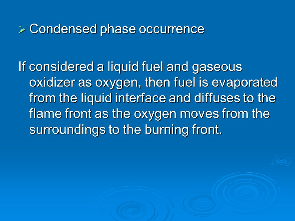  Condensed phase occurrence If considered a liquid fuel and gaseous oxidizer as oxygen, then fuel is evaporated from the liquid interface and diffuse